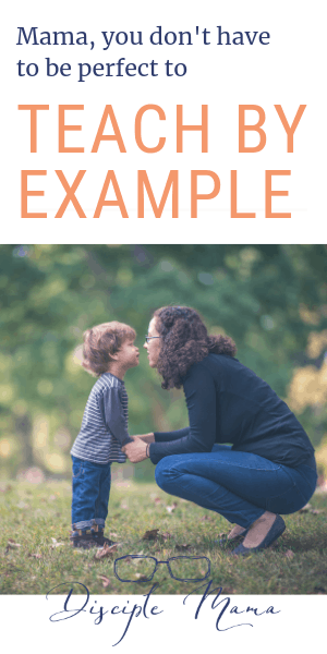 Mama, you don't have to be perfect to Teach By Example | Disciple Mama