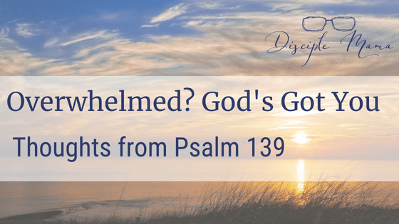 Sunrise over the ocean with text overlay: Overwhelmed? God's Got You: Thoughts from Psalm 139