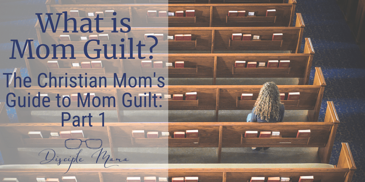 What is mom guilt? A Christian Mom's Guide to Maternal Guilt, Part 1 | Disciple Mama