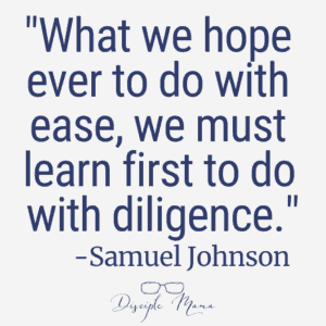 """What we hope ever to do with ease, we must learn first to do with diligence."" -Samuel Johnson 