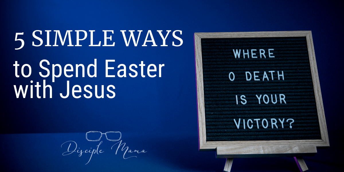 5 Simple Ways to Spend Easter with Jesus | Disciple Mama