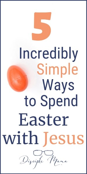 5 Incredibly Simple Ways to Spend Easter with Jesus | Disciple Mama