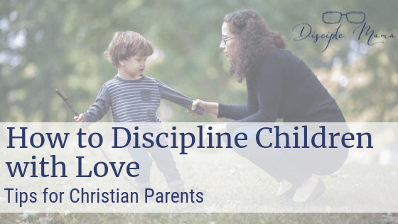How to Discipline Children with Love-Tips for Christian Parents | Disciple Mama