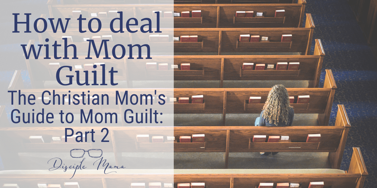 How to Deal with Mom Guilt The Christian Mom's Guide to Mom Guilt: Part 2