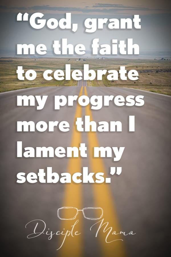 """God, grant me the faith to celebrate my progress more than I lament my setbacks."" | Disciple Mama"