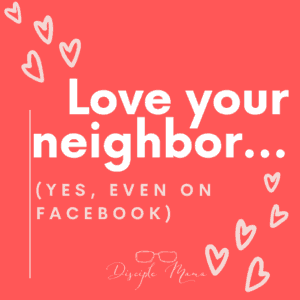 Love your neighbor (yes, even on Facebook) | Disciple Mama